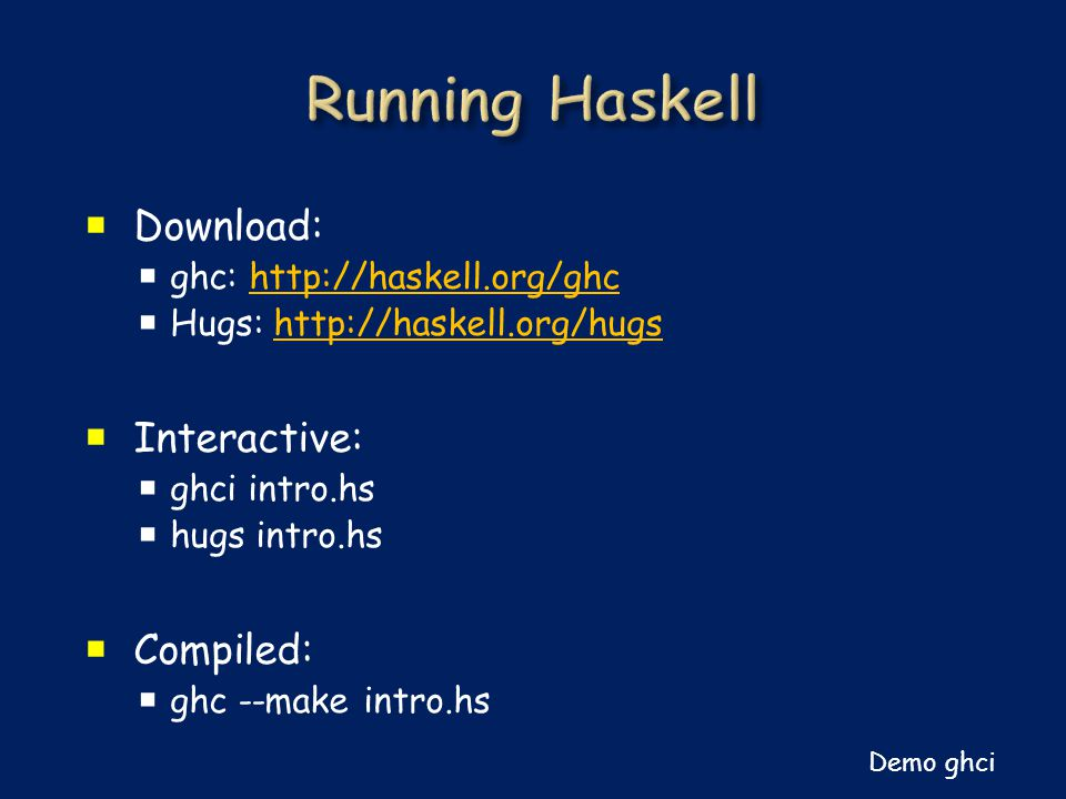  Download:  ghc: http://haskell.org/ghchttp://haskell.org/ghc  Hugs: http://haskell.org/hugshttp://haskell.org/hugs  Interactive:  ghci intro.hs  hugs intro.hs  Compiled:  ghc --make intro.hs Demo ghci