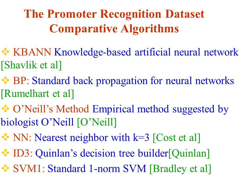 The Promoter Recognition Dataset Comparative Algorithms  KBANN Knowledge-based artificial neural network [Shavlik et al]  BP: Standard back propagation for neural networks [Rumelhart et al]  O'Neill's Method Empirical method suggested by biologist O'Neill [O'Neill]  NN: Nearest neighbor with k=3 [Cost et al]  ID3: Quinlan's decision tree builder[Quinlan]  SVM1: Standard 1-norm SVM [Bradley et al]