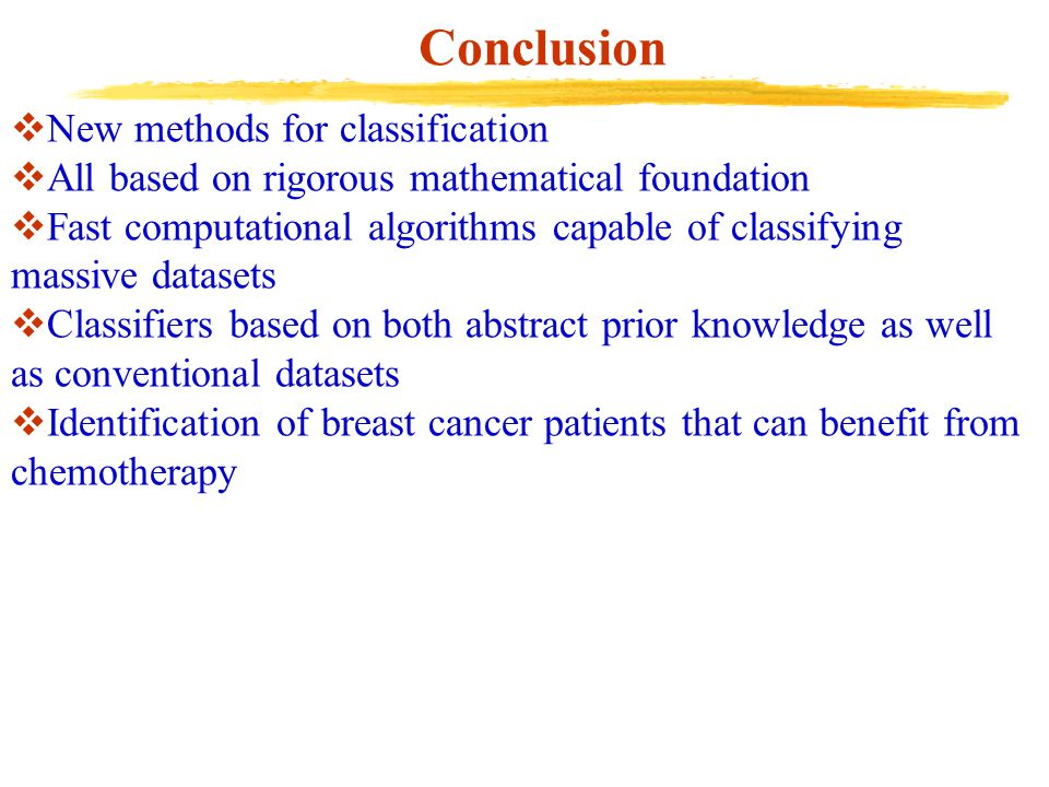 Conclusion  New methods for classification  All based on rigorous mathematical foundation  Fast computational algorithms capable of classifying massive datasets  Classifiers based on both abstract prior knowledge as well as conventional datasets  Identification of breast cancer patients that can benefit from chemotherapy