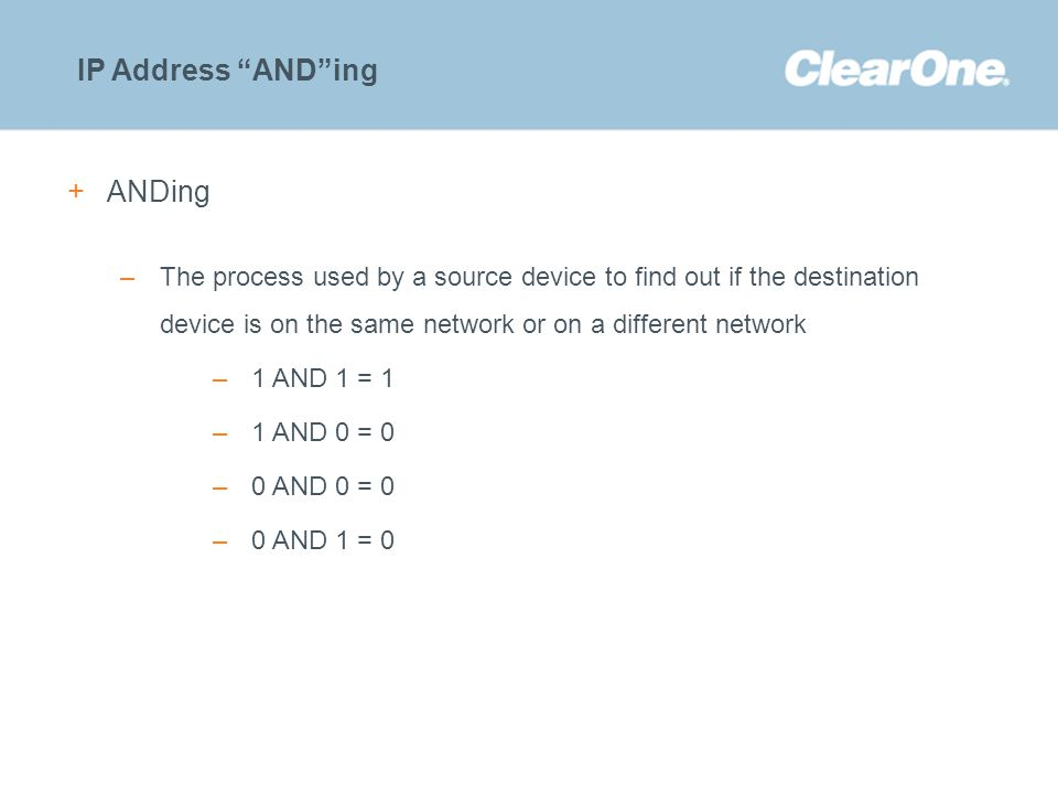 "©2012 ClearOne Communications. Confidential and proprietary. IP Address ""AND""ing +ANDing –The process used by a source device to find out if the desti"