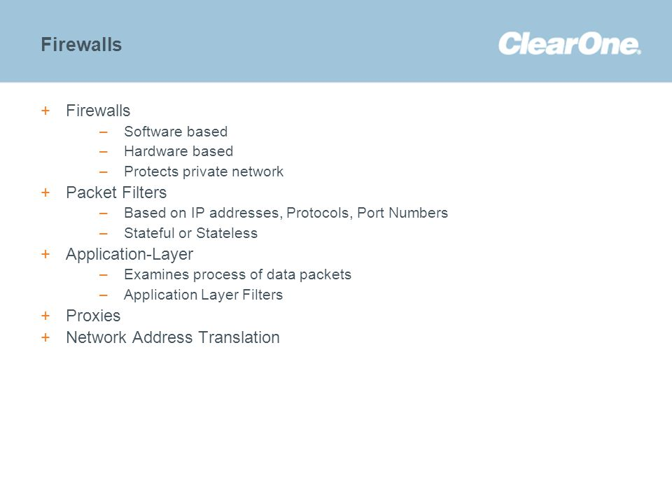 ©2012 ClearOne Communications. Confidential and proprietary. Firewalls +Firewalls –Software based –Hardware based –Protects private network +Packet Fi