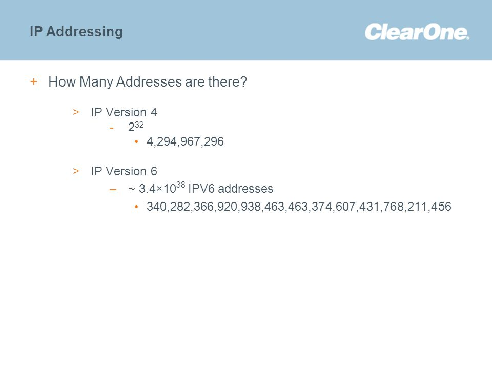 ©2012 ClearOne Communications. Confidential and proprietary. IP Addressing +How Many Addresses are there? >IP Version 4 -2 32 4,294,967,296 >IP Versio