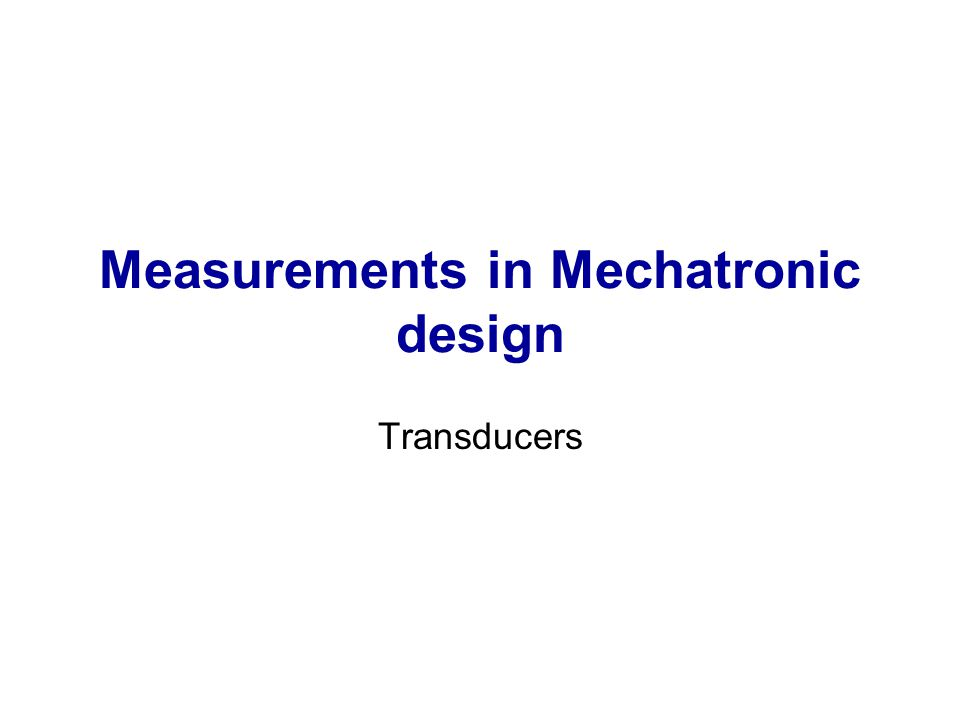 Measurements in Mechatronic design Transducers