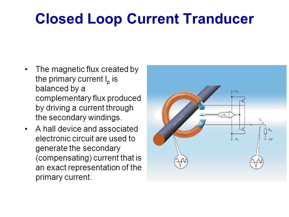 Closed Loop Current Tranducer The magnetic flux created by the primary current l p is balanced by a complementary flux produced by driving a current t