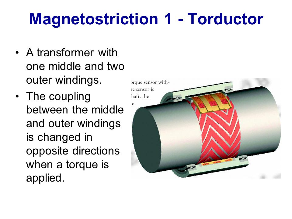 Magnetostriction 1 - Torductor A transformer with one middle and two outer windings. The coupling between the middle and outer windings is changed in