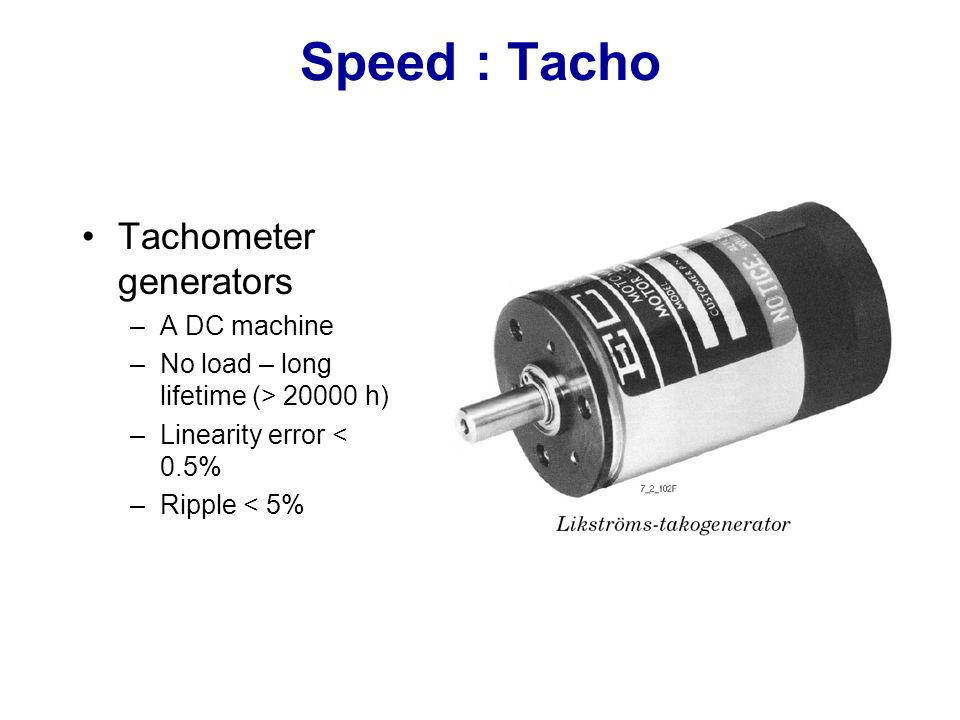 Speed : Tacho Tachometer generators –A DC machine –No load – long lifetime (> 20000 h) –Linearity error < 0.5% –Ripple < 5%