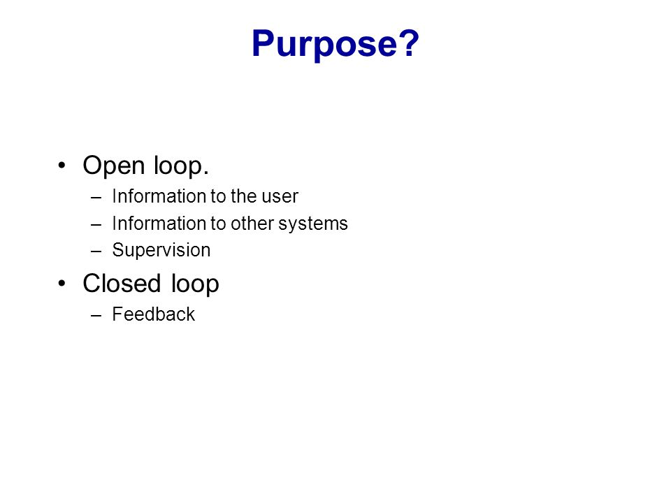 Purpose? Open loop. –Information to the user –Information to other systems –Supervision Closed loop –Feedback