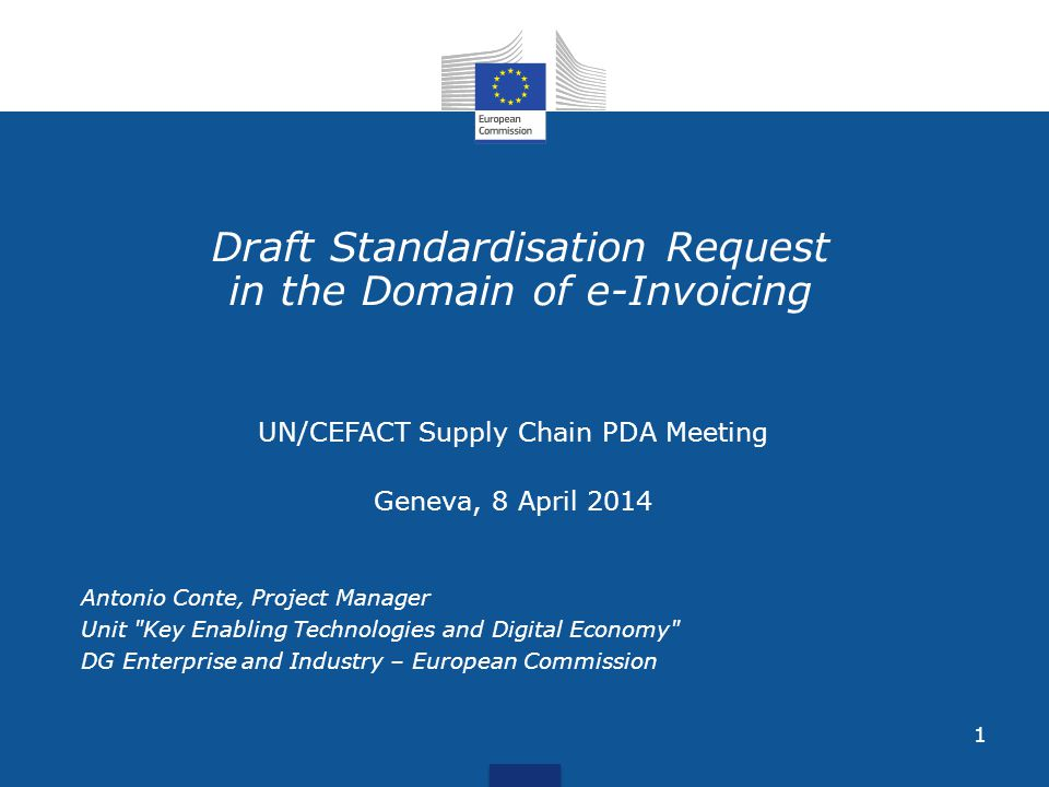 1 Draft Standardisation Request in the Domain of e-Invoicing UN/CEFACT Supply Chain PDA Meeting Geneva, 8 April 2014 Antonio Conte, Project Manager Unit Key Enabling Technologies and Digital Economy DG Enterprise and Industry – European Commission
