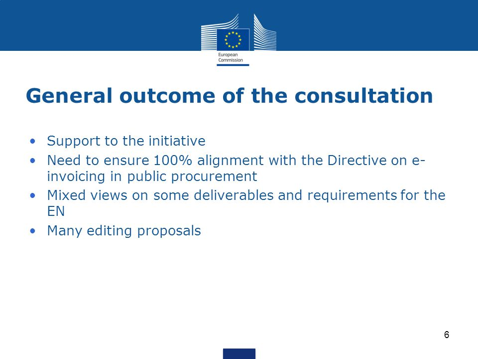 General outcome of the consultation Support to the initiative Need to ensure 100% alignment with the Directive on e- invoicing in public procurement Mixed views on some deliverables and requirements for the EN Many editing proposals 6