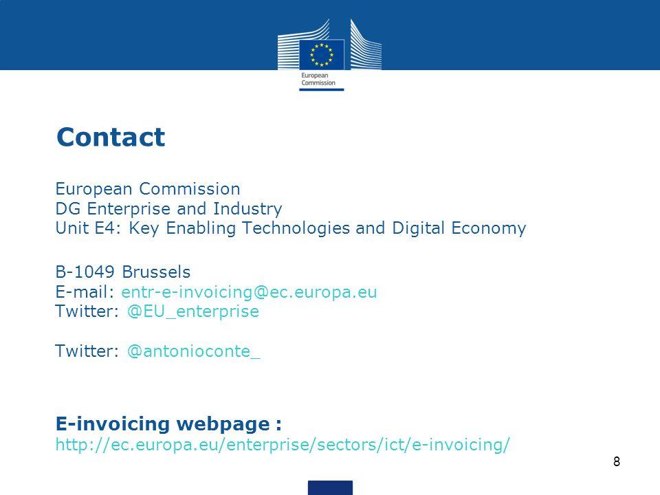 8 Contact European Commission DG Enterprise and Industry Unit E4: Key Enabling Technologies and Digital Economyy Enabling Techno B-1049 Brussels E-mail: entr-e-invoicing@ec.europa.eu Twitter: @EU_enterprise Twitter: @antonioconte_ E-invoicing webpage : http://ec.europa.eu/enterprise/sectors/ict/e-invoicing/