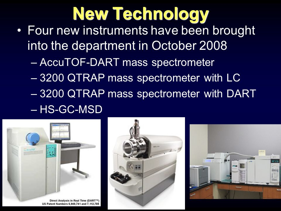 New Technology Four new instruments have been brought into the department in October 2008 –AccuTOF-DART mass spectrometer –3200 QTRAP mass spectrometer with LC –3200 QTRAP mass spectrometer with DART –HS-GC-MSD