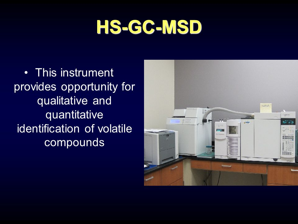 HS-GC-MSD This instrument provides opportunity for qualitative and quantitative identification of volatile compounds