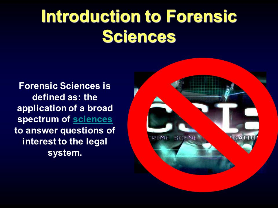 Introduction to Forensic Sciences Forensic Sciences is defined as: the application of a broad spectrum of sciences to answer questions of interest to the legal system.sciences