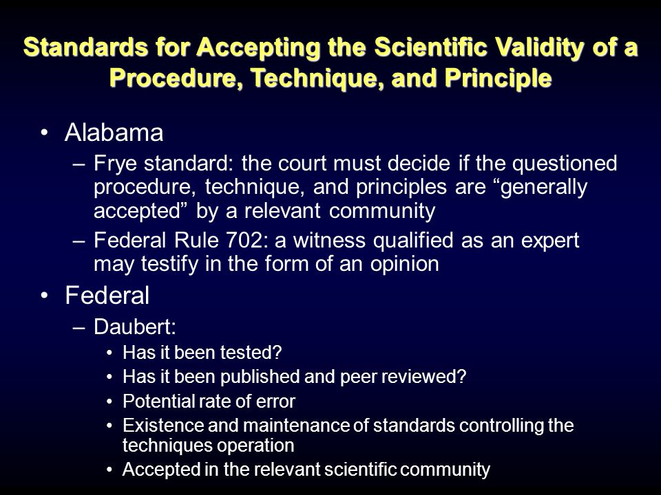 Alabama –Frye standard: the court must decide if the questioned procedure, technique, and principles are generally accepted by a relevant community –Federal Rule 702: a witness qualified as an expert may testify in the form of an opinion Federal –Daubert: Has it been tested.