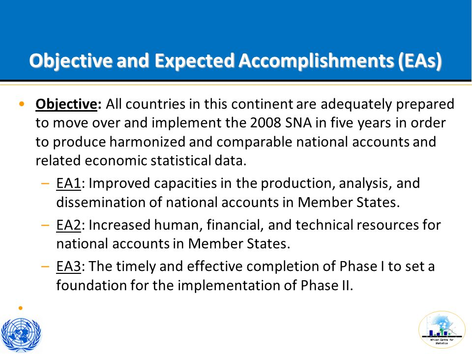 African Centre for Statistics Objective and Expected Accomplishments (EAs) Objective: All countries in this continent are adequately prepared to move