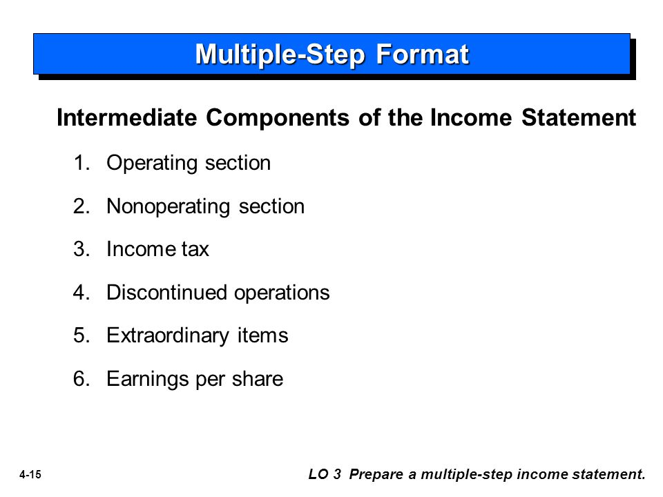 4-15 1.Operating section 2.Nonoperating section 3.Income tax 4.Discontinued operations 5.Extraordinary items 6.Earnings per share LO 3 Prepare a multiple-step income statement.