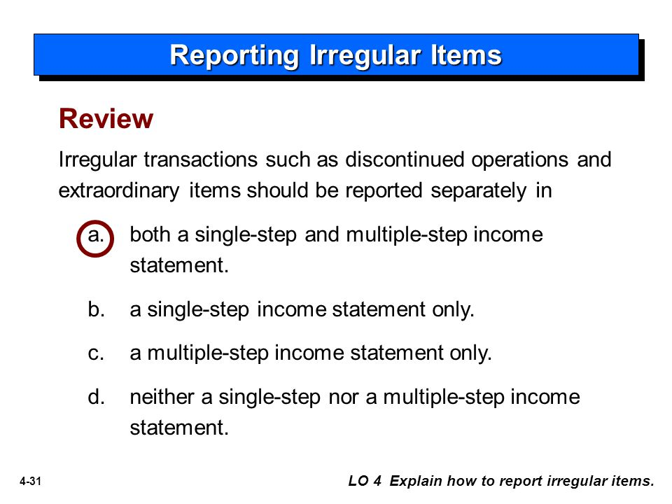 4-31 Irregular transactions such as discontinued operations and extraordinary items should be reported separately in a. both a single-step and multipl