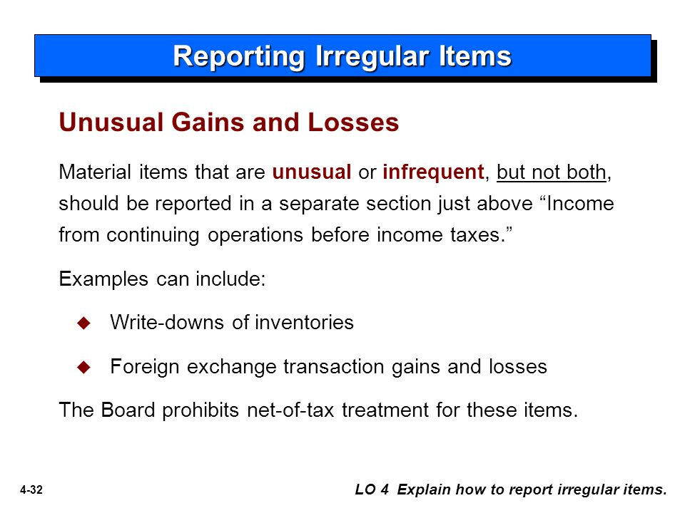 4-32 Material items that are unusual or infrequent, but not both, should be reported in a separate section just above Income from continuing operations before income taxes. Examples can include:  Write-downs of inventories  Foreign exchange transaction gains and losses The Board prohibits net-of-tax treatment for these items.