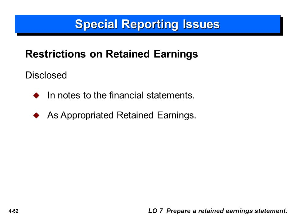 4-52 Restrictions on Retained Earnings Disclosed  In notes to the financial statements.  As Appropriated Retained Earnings. LO 7 Prepare a retained