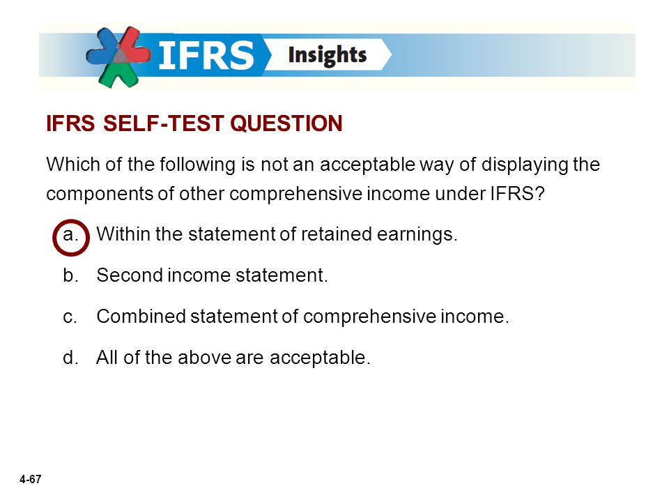 4-67 Which of the following is not an acceptable way of displaying the components of other comprehensive income under IFRS? a.Within the statement of
