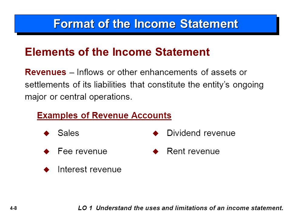 4-8 Format of the Income Statement LO 1 Understand the uses and limitations of an income statement. Revenues – Inflows or other enhancements of assets