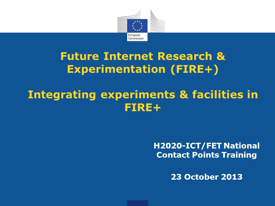 Future Internet Research & Experimentation (FIRE+) Integrating experiments & facilities in FIRE+ H2020-ICT/FET National Contact Points Training 23 October 2013