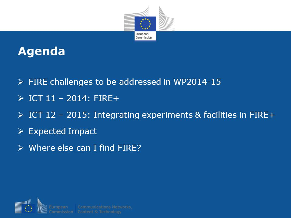 Agenda  FIRE challenges to be addressed in WP2014-15  ICT 11 – 2014: FIRE+  ICT 12 – 2015: Integrating experiments & facilities in FIRE+  Expected Impact  Where else can I find FIRE