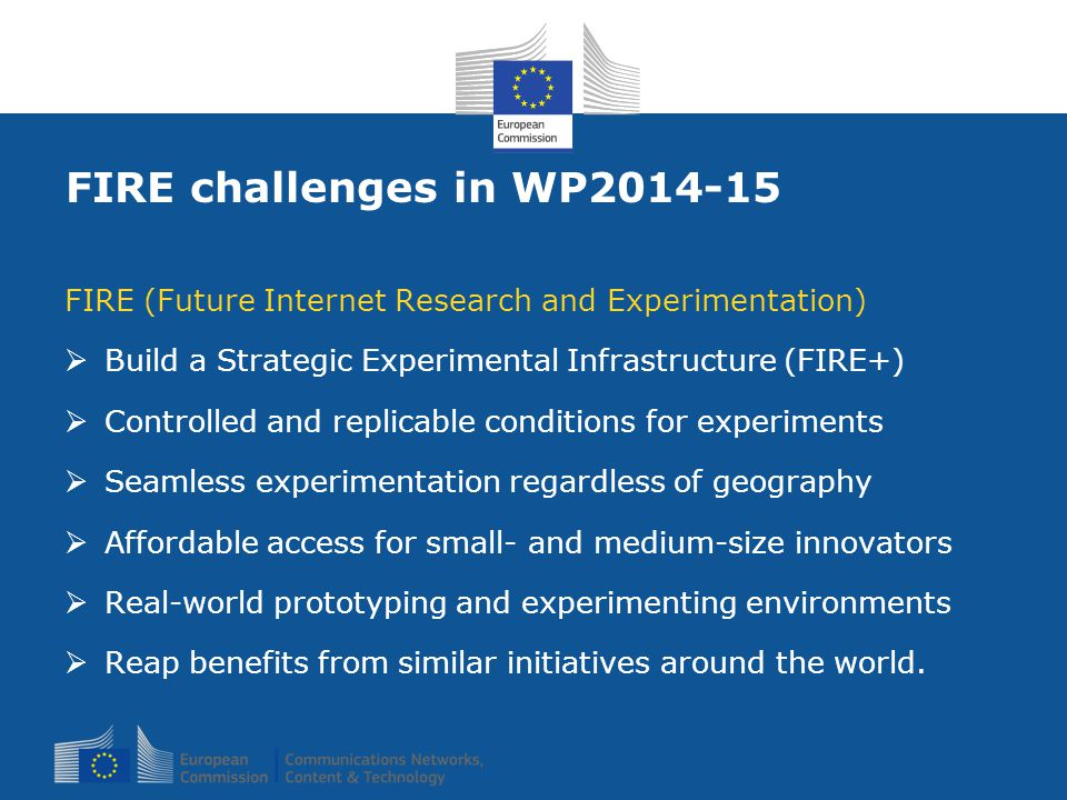 FIRE challenges in WP2014-15 FIRE (Future Internet Research and Experimentation)  Build a Strategic Experimental Infrastructure (FIRE+)  Controlled and replicable conditions for experiments  Seamless experimentation regardless of geography  Affordable access for small- and medium-size innovators  Real-world prototyping and experimenting environments  Reap benefits from similar initiatives around the world.
