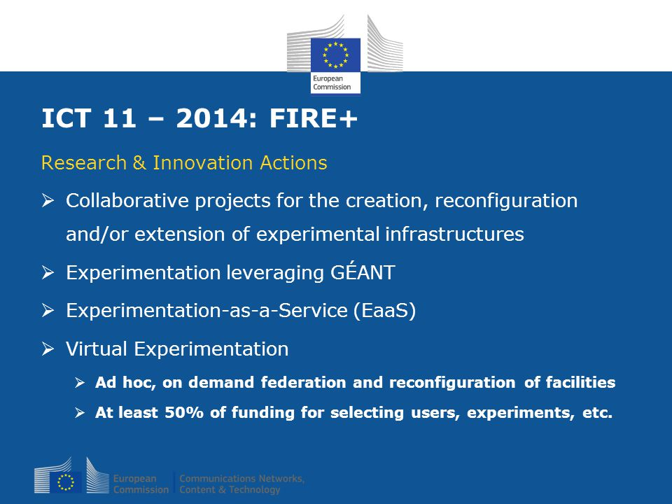 ICT 11 – 2014: FIRE+ Research & Innovation Actions  Collaborative projects for the creation, reconfiguration and/or extension of experimental infrastructures  Experimentation leveraging GÉANT  Experimentation-as-a-Service (EaaS)  Virtual Experimentation  Ad hoc, on demand federation and reconfiguration of facilities  At least 50% of funding for selecting users, experiments, etc.