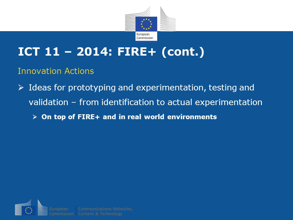 ICT 11 – 2014: FIRE+ (cont.) Innovation Actions  Ideas for prototyping and experimentation, testing and validation – from identification to actual ex