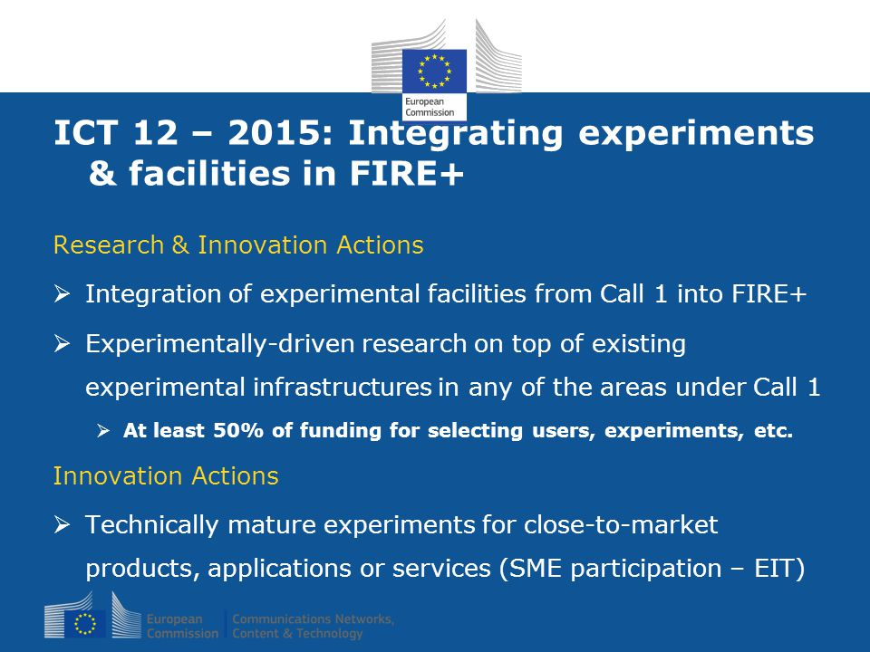 ICT 12 – 2015: Integrating experiments & facilities in FIRE+ Research & Innovation Actions  Integration of experimental facilities from Call 1 into FIRE+  Experimentally-driven research on top of existing experimental infrastructures in any of the areas under Call 1  At least 50% of funding for selecting users, experiments, etc.