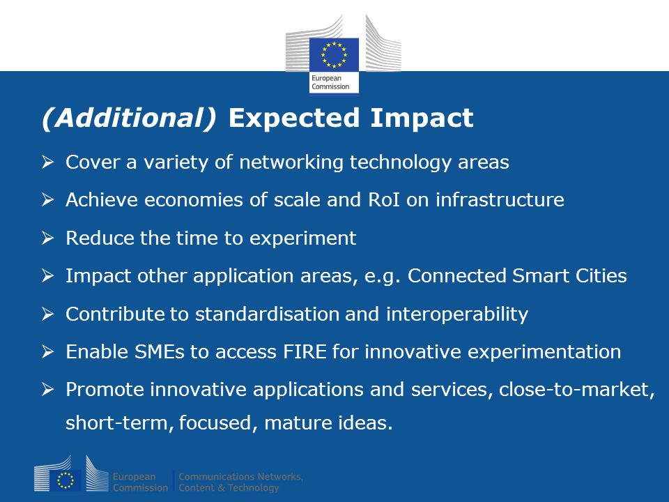 (Additional) Expected Impact  Cover a variety of networking technology areas  Achieve economies of scale and RoI on infrastructure  Reduce the time to experiment  Impact other application areas, e.g.
