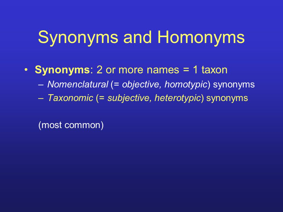 Synonyms and Homonyms Synonyms: 2 or more names = 1 taxon –Nomenclatural (= objective, homotypic) synonyms –Taxonomic (= subjective, heterotypic) syno