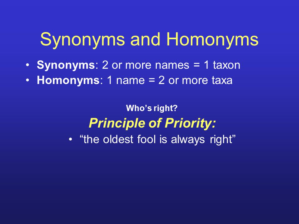 "Synonyms and Homonyms Synonyms: 2 or more names = 1 taxon Homonyms: 1 name = 2 or more taxa Who's right? Principle of Priority: ""the oldest fool is al"