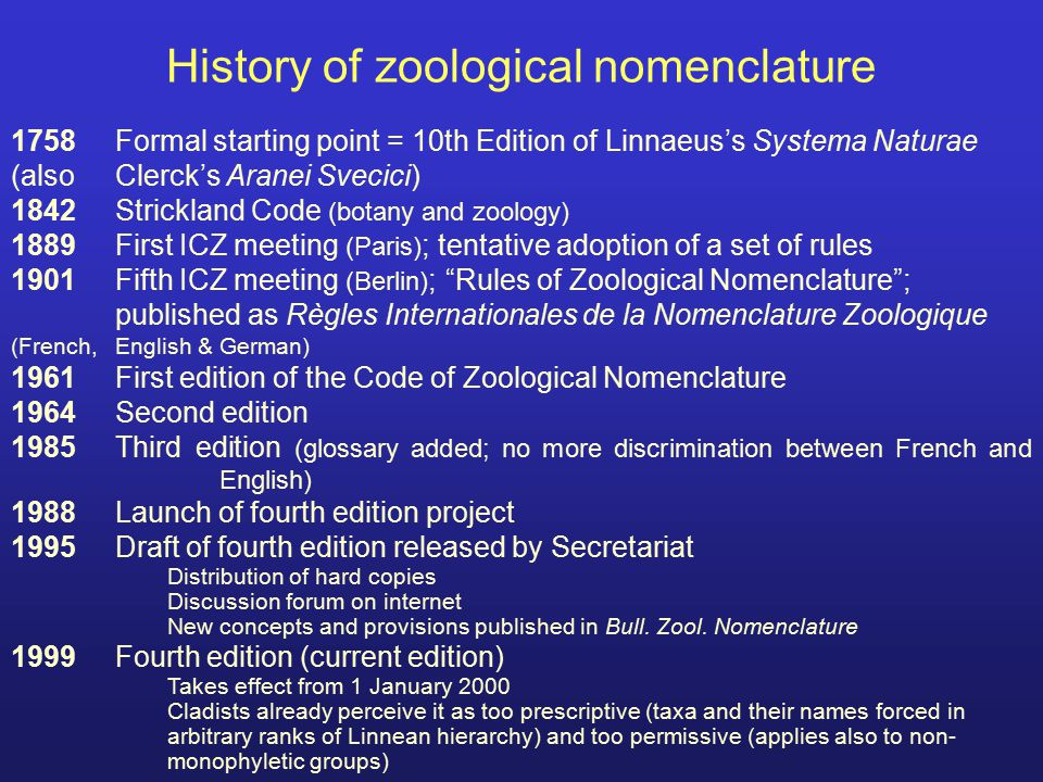Formal requirements in ICZN (1) Name or nomenclatural act must be Published; Scientific names must be spelled using the 26 letters of the Latin Alfabet; Consistent application of binominal nomenclature in the work in which the new name or nomenclatural act is published; Derivation: a name may be derived from any language, or even an arbitrary combination of letters if this is formed to be used as a word (not cbafdg); => lots of freedom allowed!