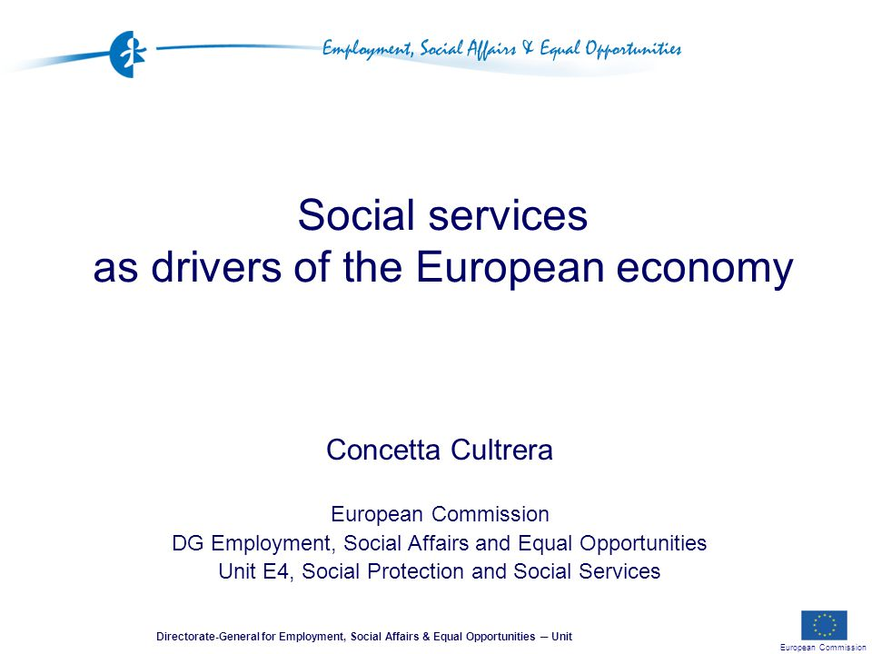 European Commission Directorate-General for Employment, Social Affairs & Equal Opportunities ─ Unit Social services as drivers of the European economy Concetta Cultrera European Commission DG Employment, Social Affairs and Equal Opportunities Unit E4, Social Protection and Social Services