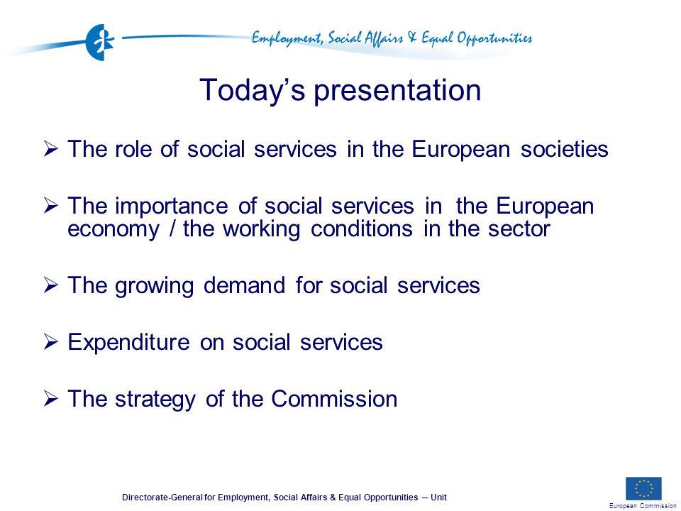 European Commission Directorate-General for Employment, Social Affairs & Equal Opportunities ─ Unit Today's presentation  The role of social services in the European societies  The importance of social services in the European economy / the working conditions in the sector  The growing demand for social services  Expenditure on social services  The strategy of the Commission