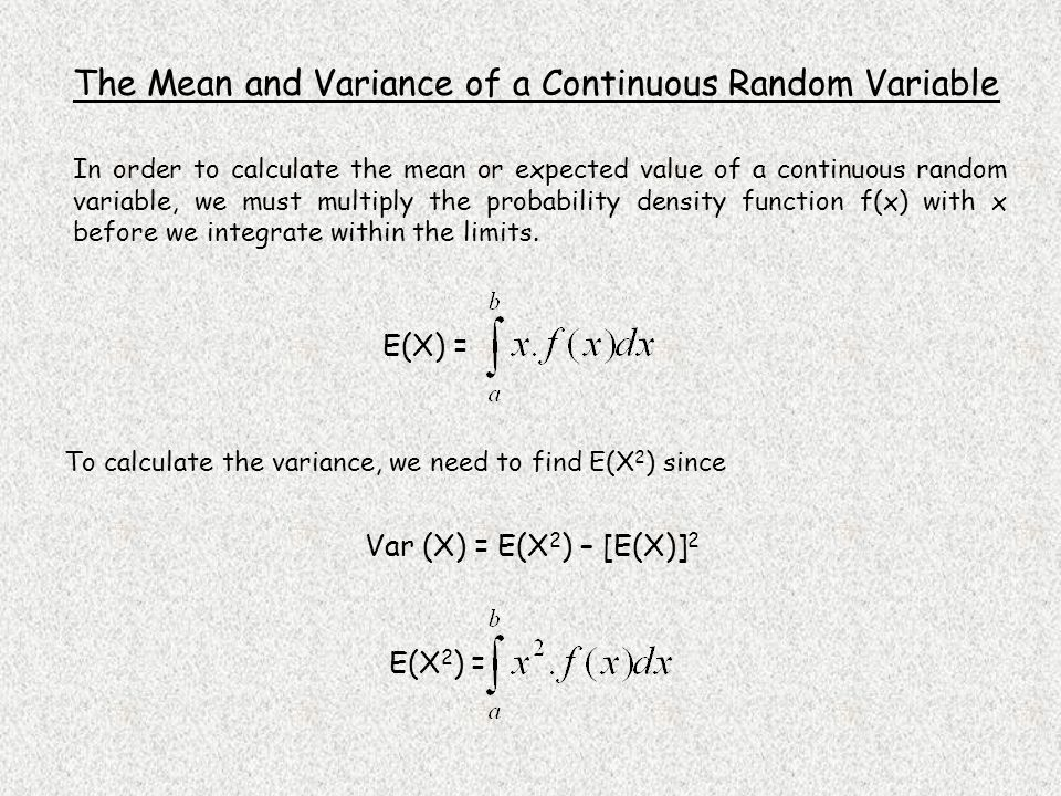 E(X 2 ) = Var (X) = E(X 2 ) – [E(X)] 2 E(X) = The Mean and Variance of a Continuous Random Variable In order to calculate the mean or expected value of a continuous random variable, we must multiply the probability density function f(x) with x before we integrate within the limits.