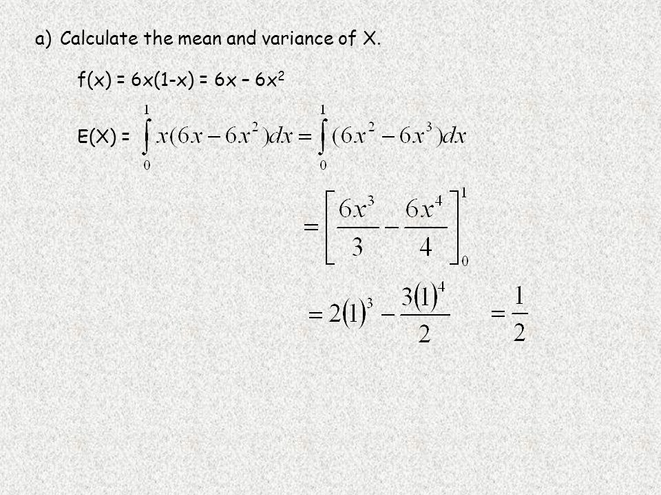 a)Calculate the mean and variance of X. f(x) = 6x(1-x) = 6x – 6x 2 E(X) =