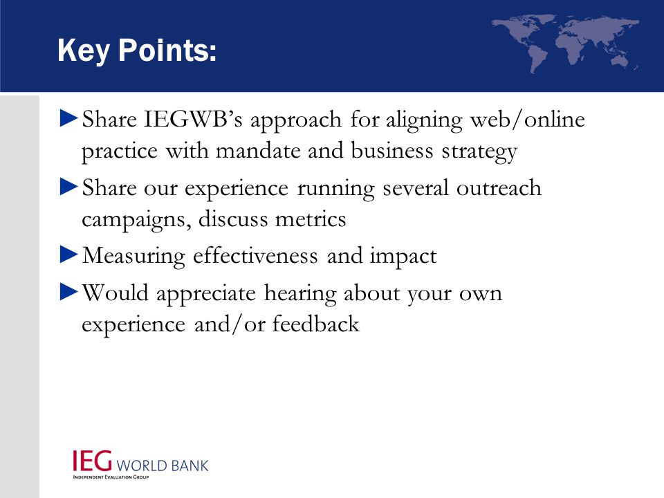 Key Points: ►Share IEGWB's approach for aligning web/online practice with mandate and business strategy ►Share our experience running several outreach campaigns, discuss metrics ►Measuring effectiveness and impact ►Would appreciate hearing about your own experience and/or feedback