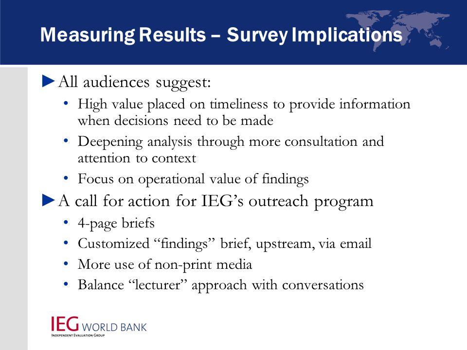Measuring Results – Survey Implications ►All audiences suggest: High value placed on timeliness to provide information when decisions need to be made Deepening analysis through more consultation and attention to context Focus on operational value of findings ►A call for action for IEG's outreach program 4-page briefs Customized findings brief, upstream, via email More use of non-print media Balance lecturer approach with conversations