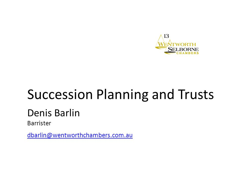 Succession Planning and Trusts Denis Barlin Barrister dbarlin@wentworthchambers.com.au dbarlin@wentworthchambers.com.au
