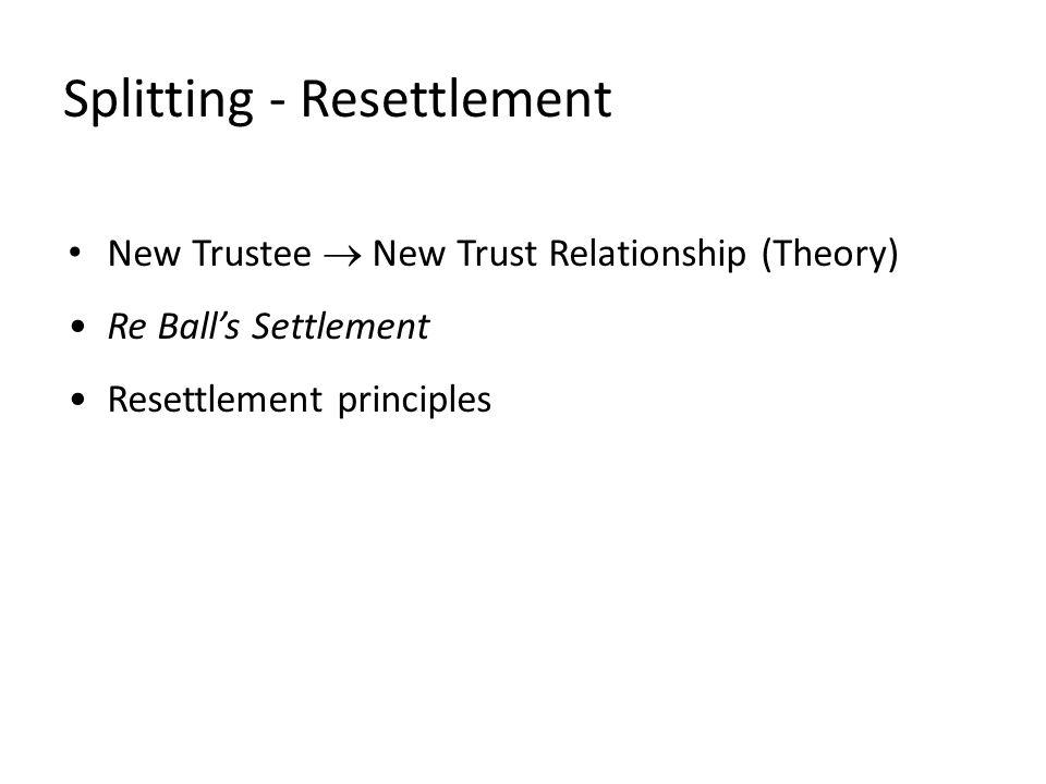 Splitting - Resettlement New Trustee  New Trust Relationship (Theory) Re Ball's Settlement Resettlement principles
