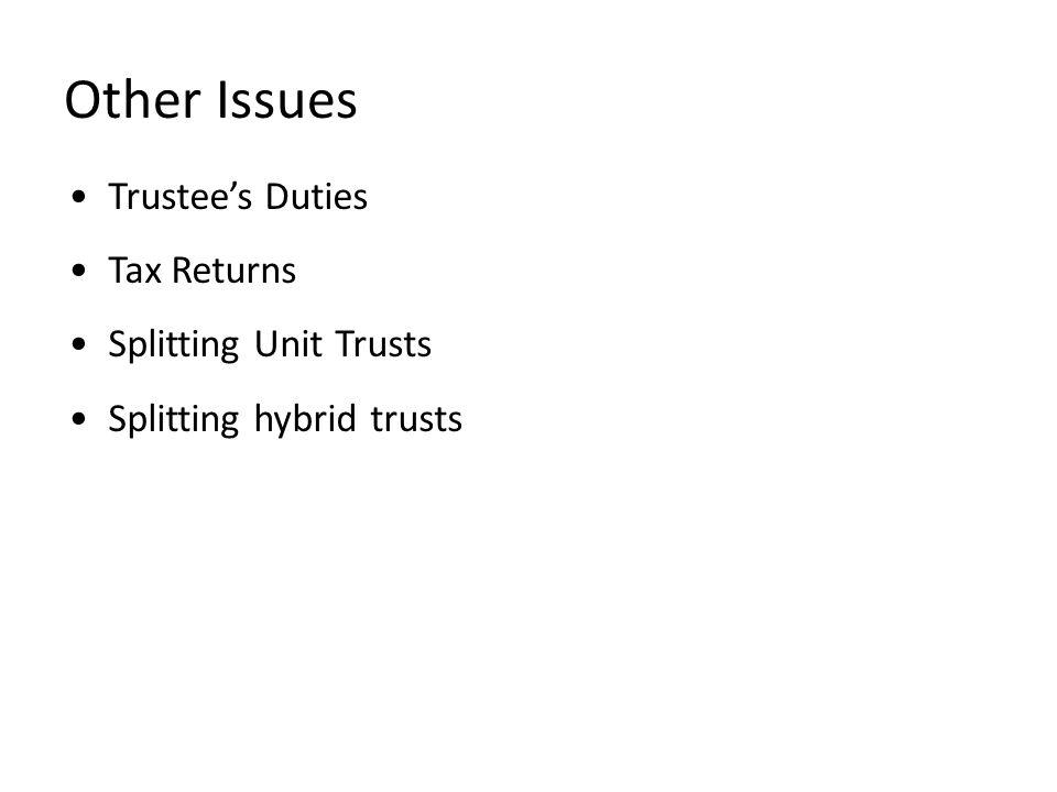 Other Issues Trustee's Duties Tax Returns Splitting Unit Trusts Splitting hybrid trusts