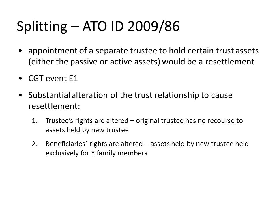 Splitting – ATO ID 2009/86 appointment of a separate trustee to hold certain trust assets (either the passive or active assets) would be a resettlement CGT event E1 Substantial alteration of the trust relationship to cause resettlement: 1.Trustee's rights are altered – original trustee has no recourse to assets held by new trustee 2.Beneficiaries' rights are altered – assets held by new trustee held exclusively for Y family members