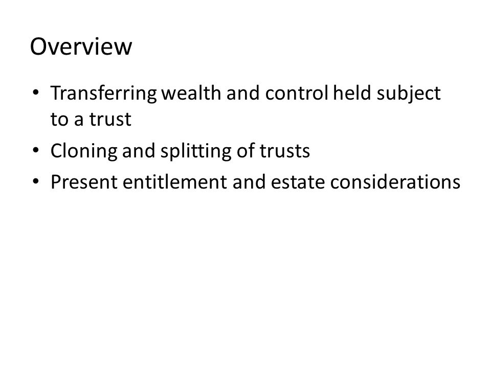 Overview Transferring wealth and control held subject to a trust Cloning and splitting of trusts Present entitlement and estate considerations