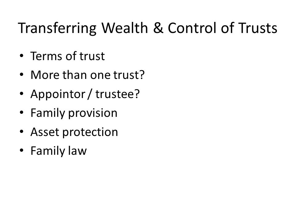 Transferring Wealth & Control of Trusts Terms of trust More than one trust.