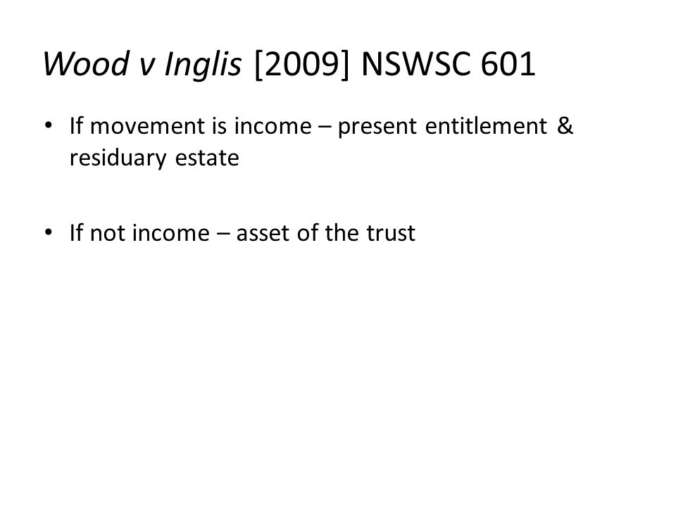 Wood v Inglis [2009] NSWSC 601 If movement is income – present entitlement & residuary estate If not income – asset of the trust