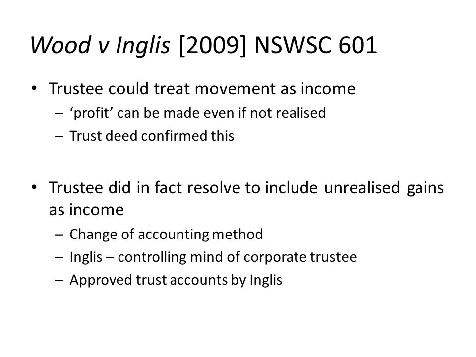 Wood v Inglis [2009] NSWSC 601 Trustee could treat movement as income – 'profit' can be made even if not realised – Trust deed confirmed this Trustee did in fact resolve to include unrealised gains as income – Change of accounting method – Inglis – controlling mind of corporate trustee – Approved trust accounts by Inglis
