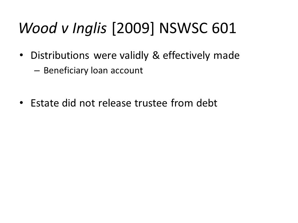 Wood v Inglis [2009] NSWSC 601 Distributions were validly & effectively made – Beneficiary loan account Estate did not release trustee from debt